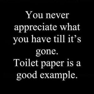 You never appreciate what you have................